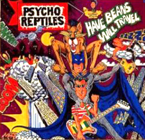 Psycho Reptiles - Have Beans Will Travel